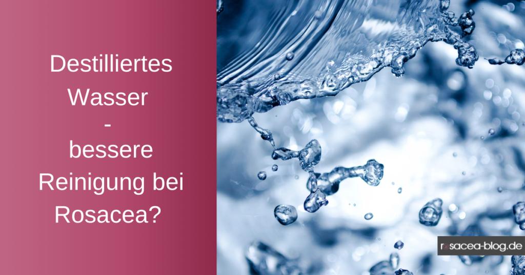 Destilliertes Wasser - Bessere Reinigung bei Rosacea?